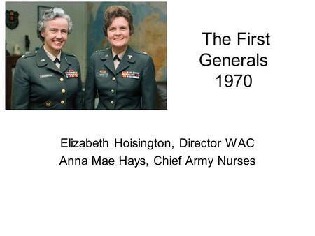 The First Generals 1970 Elizabeth Hoisington, Director WAC Anna Mae Hays, Chief Army Nurses.
