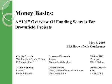 Money Basics: A 101 Overview Of Funding Sources For Brownfield Projects May 5, 2008 EPA Brownfields Conference Charlie Bartsch Laurence Eisenstein Michael.