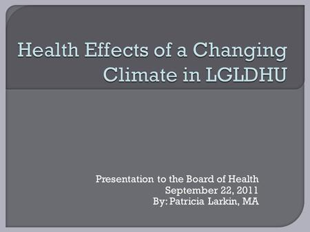 Presentation to the Board of Health September 22, 2011 By: Patricia Larkin, MA.