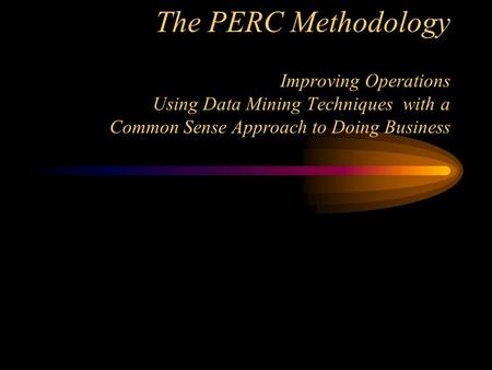 The PERC Methodology Improving Operations Using Data Mining Techniques with a Common Sense Approach to Doing Business.