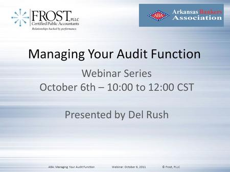 Managing Your Audit Function Webinar Series October 6th – 10:00 to 12:00 CST Presented by Del Rush ABA: Managing Your Audit Function Webinar: October 6,