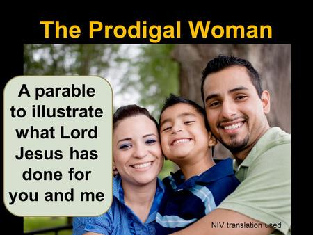 The Prodigal Woman A parable to illustrate what Lord Jesus has done for you and me NIV translation used.