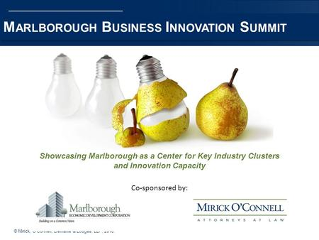 © Mirick, OConnell, DeMallie & Lougee, LLP, 2010. M ARLBOROUGH B USINESS I NNOVATION S UMMIT Showcasing Marlborough as a Center for Key Industry Clusters.