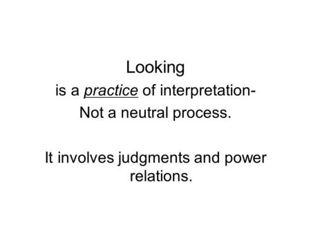 Looking is a practice of interpretation- Not a neutral process. It involves judgments and power relations.