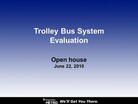 Open house June 22, 2010 Trolley Bus System Evaluation.