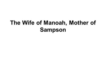 The Wife of Manoah, Mother of Sampson. Judges 13:1-25 Key Verse: 13:8 Then Manoah prayed to the Lord: O Lord, I beg you, let the man of God you sent to.