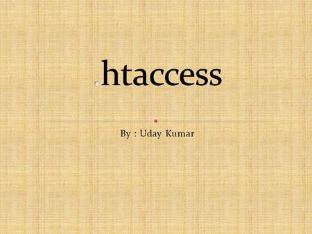 By : Uday Kumar. What is.htaccess? How to use.htaccess? Error documents Redirects & Rewrites Password protection Deny visitors by IP address DirectoryIndex.