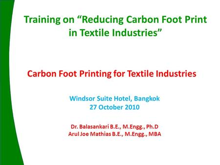 Carbon Foot Printing for Textile Industries Windsor Suite Hotel, Bangkok 27 October 2010 Training on Reducing Carbon Foot Print in Textile Industries Dr.