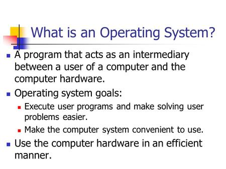 What is an Operating System? A program that acts as an intermediary between a user of a computer and the computer hardware. Operating system goals: Execute.