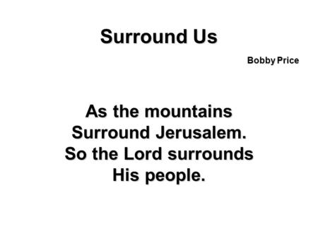 Surround Us As the mountains Surround Jerusalem. So the Lord surrounds His people. Bobby Price.