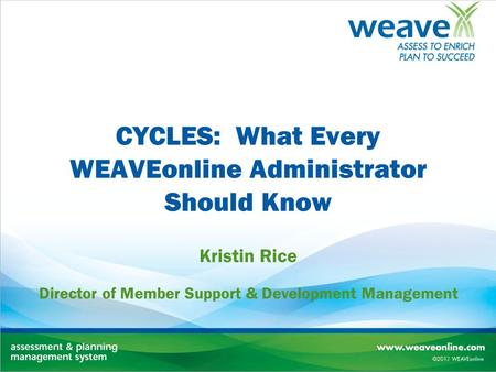 CYCLES: What Every WEAVEonline Administrator Should Know Kristin Rice Director of Member Support & Development Management.