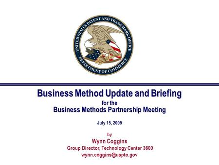Business Method Update and Briefing for the Business Methods Partnership Meeting July 15, 2009 by Wynn Coggins Group Director, Technology Center 3600