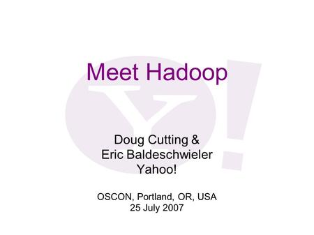 Meet Hadoop Doug Cutting & Eric Baldeschwieler Yahoo!