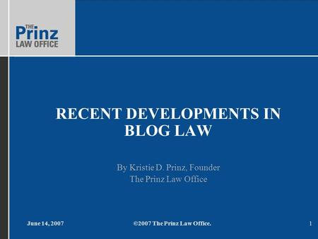 June 14, 2007©2007 The Prinz Law Office.1 RECENT DEVELOPMENTS IN BLOG LAW By Kristie D. Prinz, Founder The Prinz Law Office.