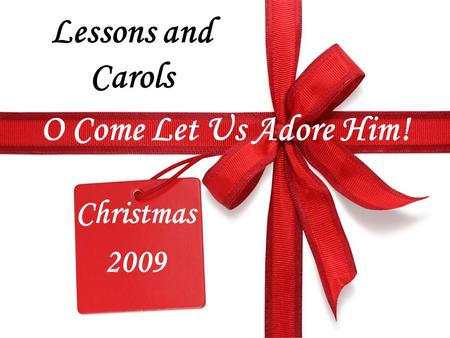 O Come Let Us Adore Him! Christmas 2009 Lessons and Carols.