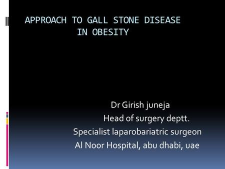 APPROACH TO GALL STONE DISEASE IN OBESITY Dr Girish juneja Head of surgery deptt. Specialist laparobariatric surgeon Al Noor Hospital, abu dhabi, uae.
