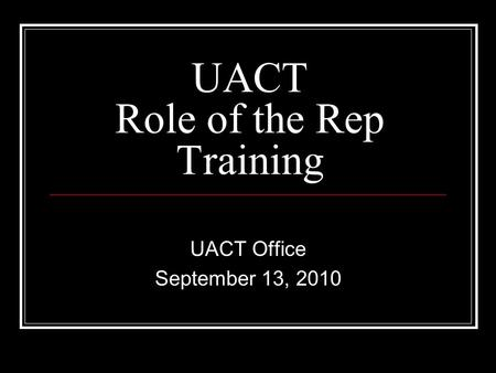 UACT Role of the Rep Training UACT Office September 13, 2010.