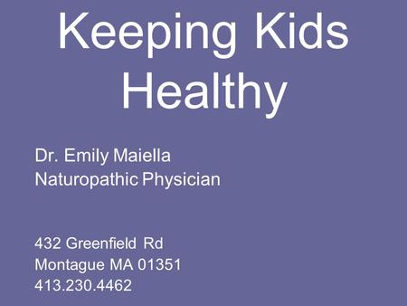 Keeping Kids Healthy Dr. Emily Maiella Naturopathic Physician 432 Greenfield Rd Montague MA 01351 413.230.4462.