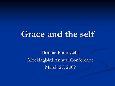 Grace and the self Bonnie Poon Zahl Mockingbird Annual Conference March 27, 2009.