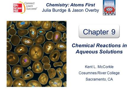 Chemistry: Atoms First Julia Burdge & Jason Overby Chapter 9 Chemical Reactions in Aqueous Solutions Kent L. McCorkle Cosumnes River College Sacramento,