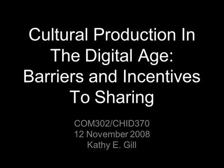 Cultural Production In The Digital Age: Barriers and Incentives To Sharing COM302/CHID370 12 November 2008 Kathy E. Gill.