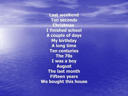 Last weekend Ten seconds Christmas I finished school A couple of days My birthday A long time Ten centuries The 70s I was a boy August The last month Fifteen.