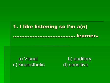 1. I like listening so I'm a(n) ……………………………….. learner. a) Visual b) auditory c) kinaesthetic d) sensitive a) Visual b) auditory c) kinaesthetic d) sensitive.