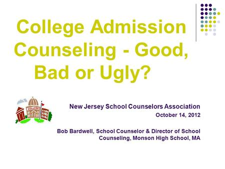 New Jersey School Counselors Association October 14, 2012 Bob Bardwell, School Counselor & Director of School Counseling, Monson High School, MA College.