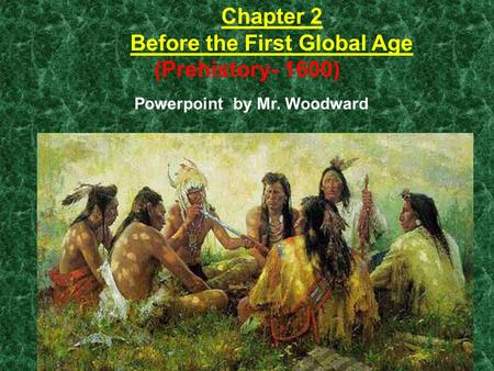 Chapter 2 Before the First Global Age (Prehistory- 1600) Powerpoint by Mr. Woodward 1.