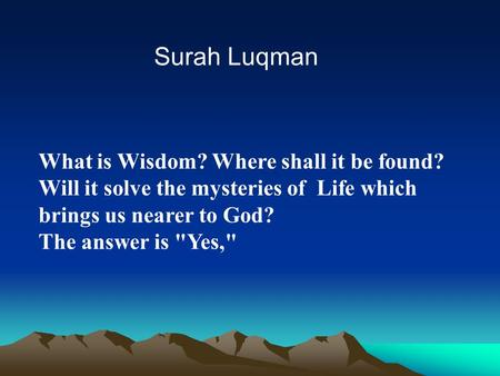 What is Wisdom? Where shall it be found? Will it solve the mysteries of Life which brings us nearer to God? The answer is Yes, Surah Luqman.