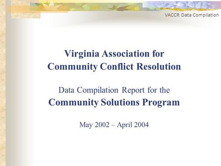 VACCR Data Compilation Virginia Association for Community Conflict Resolution Data Compilation Report for the Community Solutions Program May 2002 – April.