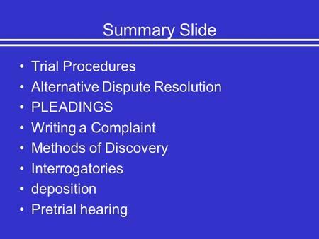 Summary Slide Trial Procedures Alternative Dispute Resolution PLEADINGS Writing a Complaint Methods of Discovery Interrogatories deposition Pretrial hearing.