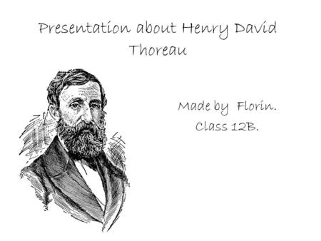 Presentation about Henry David Thoreau Made by Florin. Class 12B.