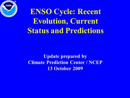 ENSO Cycle: Recent Evolution, Current Status and Predictions Update prepared by Climate Prediction Center / NCEP 13 October 2009.
