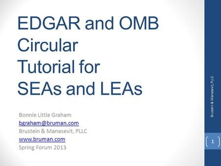 EDGAR and OMB Circular Tutorial for SEAs and LEAs Bonnie Little Graham Brustein & Manasevit, PLLC  Spring Forum 2013 Brustein.