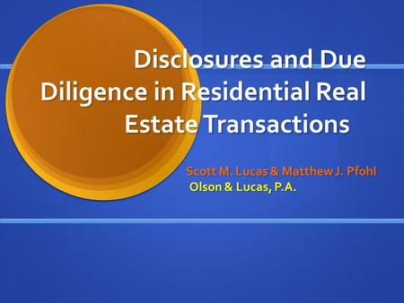 Disclosures and Due Diligence in Residential Real Estate Transactions Scott M. Lucas & Matthew J. Pfohl Olson & Lucas, P.A.