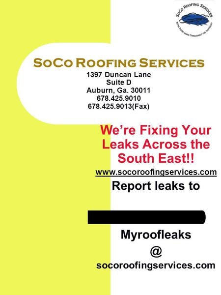 SoCo Roofing Services 1397 Duncan Lane Suite D Auburn, Ga. 30011 678.425.9010 678.425.9013(Fax) Were Fixing Your Leaks Across the South East!! www.socoroofingservices.com.