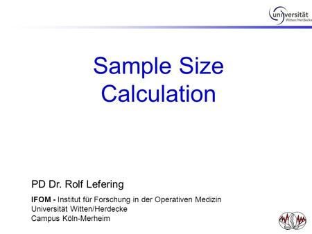 Sample Size Calculation PD Dr. Rolf Lefering IFOM - Institut für Forschung in der Operativen Medizin Universität Witten/Herdecke Campus Köln-Merheim.
