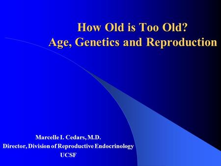 How Old is Too Old? Age, Genetics and Reproduction Marcelle I. Cedars, M.D. Director, Division of Reproductive Endocrinology UCSF.