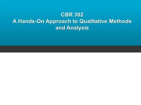 CBR 302 A Hands-On Approach to Qualitative Methods and Analysis.