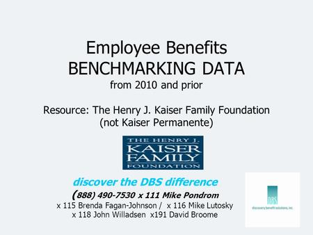 Employee Benefits BENCHMARKING DATA from 2010 and prior Resource: The Henry J. Kaiser Family Foundation (not Kaiser Permanente) discover the DBS difference.