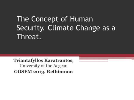 The Concept of Human Security. Climate Change as a Threat. Triantafyllos Karatrantos, University of the Aegean GOSEM 2013, Rethimnon.