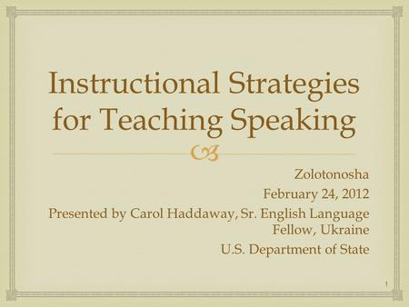 Instructional Strategies for Teaching Speaking Zolotonosha February 24, 2012 Presented by Carol Haddaway, Sr. English Language Fellow, Ukraine U.S. Department.