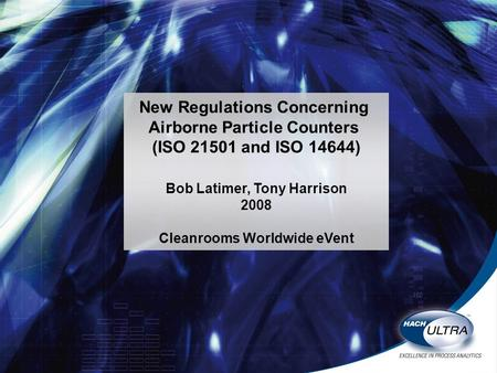 New Regulations Concerning Airborne Particle Counters (ISO 21501 and ISO 14644) Bob Latimer, Tony Harrison 2008 Cleanrooms Worldwide eVent.
