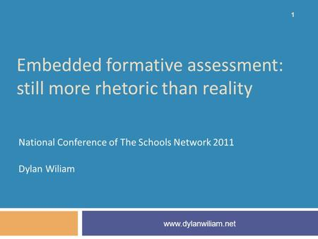 Embedded formative assessment: still more rhetoric than reality National Conference of The Schools Network 2011 Dylan Wiliam www.dylanwiliam.net 1.