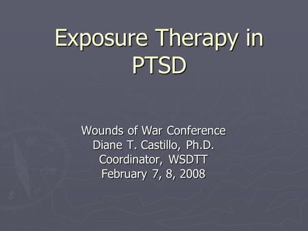 Exposure Therapy in PTSD Wounds of War Conference Diane T. Castillo, Ph.D. Coordinator, WSDTT February 7, 8, 2008.