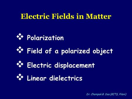 Dr. Champak B. Das (BITS, Pilani) Electric Fields in Matter Polarization Electric displacement Field of a polarized object Linear dielectrics.