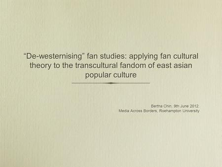 De-westernising fan studies: applying fan cultural theory to the transcultural fandom of east asian popular culture Bertha Chin, 9th June 2012. Media Across.