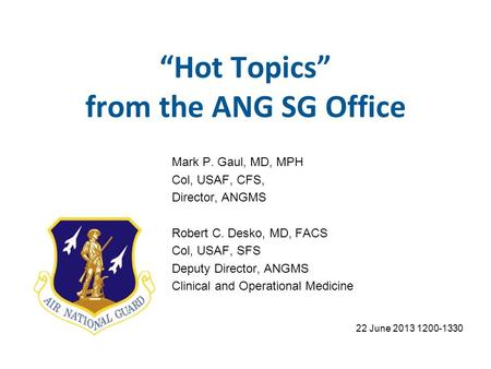 Hot Topics from the ANG SG Office 22 June 2013 1200-1330 Mark P. Gaul, MD, MPH Col, USAF, CFS, Director, ANGMS Robert C. Desko, MD, FACS Col, USAF, SFS.