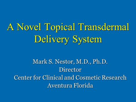 A Novel Topical Transdermal Delivery System Mark S. Nestor, M.D., Ph.D. Director Center for Clinical and Cosmetic Research Aventura Florida.